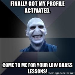 crazy villain - Finally got my profile activated. Come to me for your low brass lessons!
