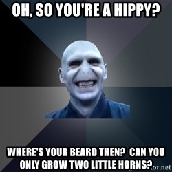 crazy villain - OH, SO YOU'RE A HIPPY? WHERE'S YOUR BEARD THEN?  CAN YOU ONLY GROW TWO LITTLE HORNS?