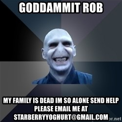 crazy villain - Goddammit rob My family is dead im so alone send help please email me at starberryyoghurt@gmail.com