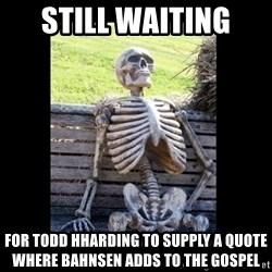 Still Waiting - still waiting  for Todd HHarding to supply a quote where Bahnsen adds to the Gospel