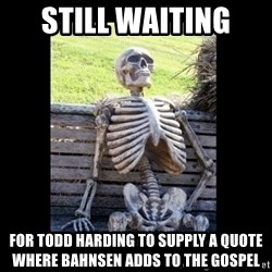Still Waiting - still waiting  for Todd Harding to supply a quote where Bahnsen adds to the Gospel