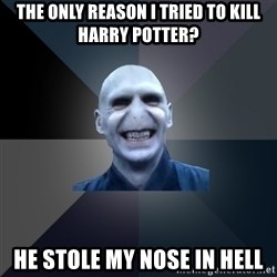 crazy villain - the only reason I tried to kill harry potter? he stole my nose in hell
