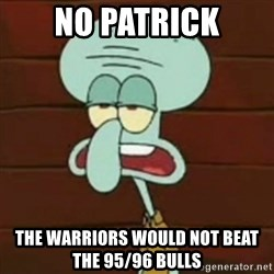 no patrick mayonnaise is not an instrument - no patrick the warriors would not beat the 95/96 Bulls