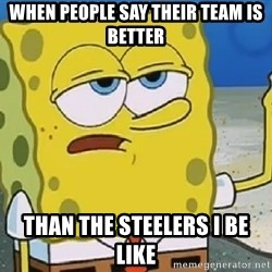 Only Cried for 20 minutes Spongebob - When people say their team is better Than the steelers I be like