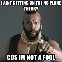 Mr T Fool - I aint getting on the no plane theory cos im not a fool