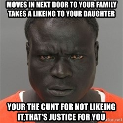 Jailnigger - moves in next door to your family takes a likeing to your daughter your the cunt for not likeing it,that's justice for you