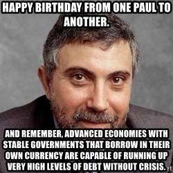 Krugman - Happy Birthday from one Paul to another. And remember, advanced economies with stable governments that borrow in their own currency are capable of running up very high levels of debt without crisis.