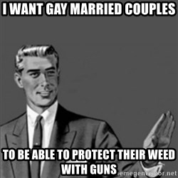 Correction Guy - i want gay married couples to be able to protect their weed with guns