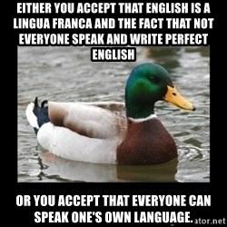 advice mallard - Either you accept that english is a lingua franca and the fact that not everyone speak and write perfect english Or you accept that everyone can speak one's own language.