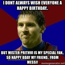 Lionel Messi - I dont always wish everyone a happy birthday.. But mister Prithvi is my special fan.. so happy bday my friend.. from Messi!