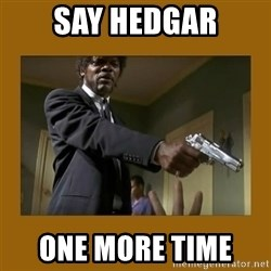 say what one more time - say hedgar one more time
