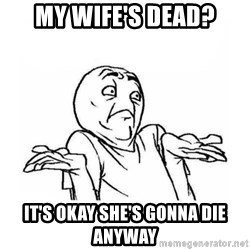 Wala talaga eh - my wife's dead? it's okay she's gonna die anyway
