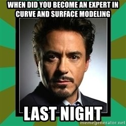 Tony Stark iron - When did you become an expert in Curve and surface modeling Last night