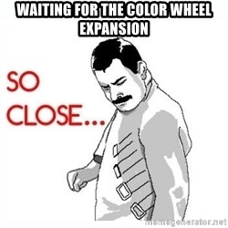 So Close... meme - Waiting for the color wheel expansion