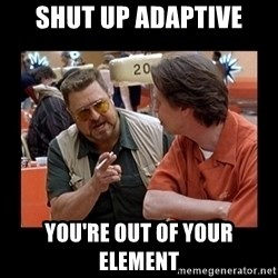 walter sobchak - Shut up Adaptive You're out of your element