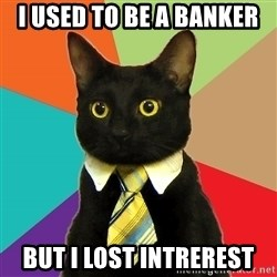 BusinessCat - I used to be a banker but I lost intrerest