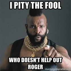 Mr T Fool - I pity the fool who doesn't help out Roger