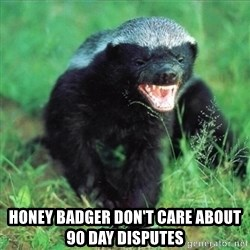 Honey Badger Actual -  Honey Badger Don't Care about 90 day Disputes