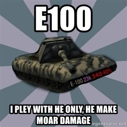 TERRIBLE E-100 DRIVER - e100 i pley with he only, he make moar damage