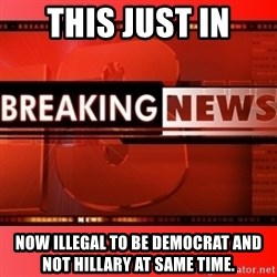 This breaking news meme - this just in now illegal to be democrat and not hillary at same time.