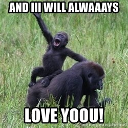Happy Gorilla - AND iii will alwaaays LOVE YOOU!