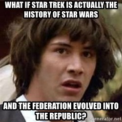 Conspiracy Guy - What if Star Trek is actually the history of star wars And the Federation evolved into the Republic?