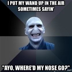 """crazy villain - i put my wand up in the air sometimes sayin' """"ayo, where'd my nose go?"""""""