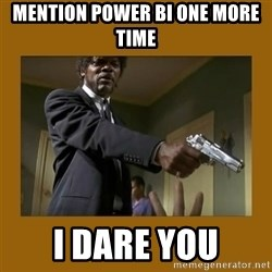 say what one more time - Mention POwer BI one more time I DARE YOU