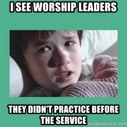 sixth sense - I see worship leaders they didn't practice before the service