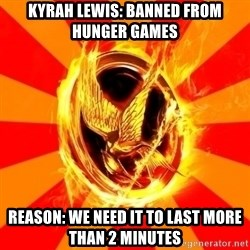 Typical fan of the hunger games - Kyrah lewis: Banned from hunger games Reason: We need it to last more than 2 minutes