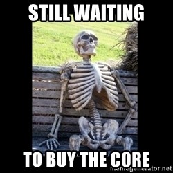 Still Waiting - still waiting to buy the core