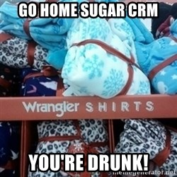 GO HOME--You're Drunk  - GO HOME SUGAR CRM  you're DRuNK!