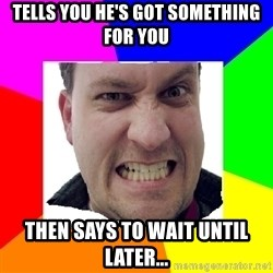 Asshole Father - TELLS YOU HE'S GOT SOMETHING FOR YOU THEN SAYS TO WAIT UNTIL LATER...