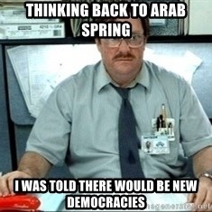 I was told there would be ___ - Thinking back to Arab Spring I was told there would be new democracies