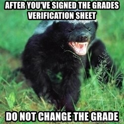 Honey Badger Actual - After you've signed the grades verification sheet do not change the grade