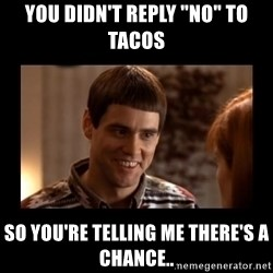 """Lloyd-So you're saying there's a chance! - You Didn't Reply """"No"""" To Tacos So You're Telling Me There's A Chance.."""