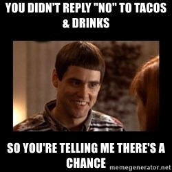 """Lloyd-So you're saying there's a chance! - You Didn't Reply """"No"""" to Tacos & Drinks So You're Telling Me There's A Chance"""
