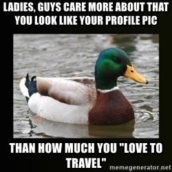 """good advice duck - Ladies, guys care more about that you look like your profile pic than how much you """"love to travel"""""""