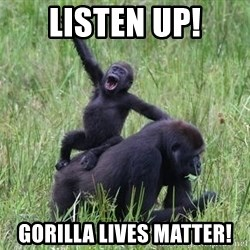 Happy Gorilla - listen up! gorilla lives matter!