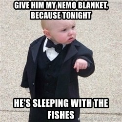 Mafia Baby - Give him my Nemo blanket, because tonight He's sleeping with the fishes