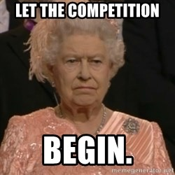 Queen Elizabeth Is Not Impressed  - LET THE COMPETITION BEGIN.