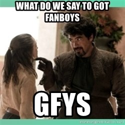 What do we say - What do we say to GOT fanboys GFYS