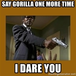 say what one more time - Say gorilla one more time I dare you