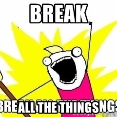 Break All The Things - Break all the things