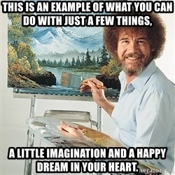 SAD BOB ROSS - This is an example of what you can do with just a few things, a little imagination and a happy dream in your heart.