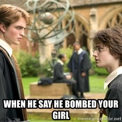 Harry Potter  -  when he say he bombed your girl