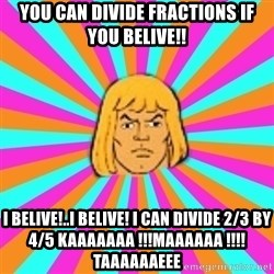 He-Man - You can divide fractions if you belive!! I belive!..I belive! i can divide 2/3 by 4/5 kaaaaaaa !!!maaaaaa !!!!taaaaaaeee