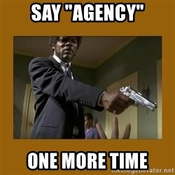 """say what one more time - SAY """"AGENCY"""" ONE MORE TIME"""