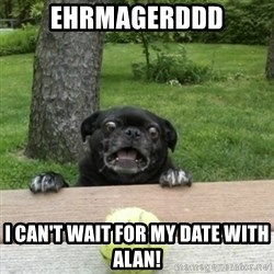 Ermahgerd Pug - Ehrmagerddd I can't wait for my date with Alan!