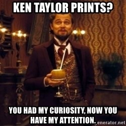Django Unchained Attention - Ken Taylor prints? You had my curiosity, now you have my attention.